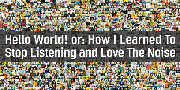Hello World! or: How I Learned To Stop Listening and Love the Noise